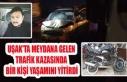 UŞAK'TA MEYDANA GELEN TRAFİK KAZASINDA BİR KİŞİ YAŞAMINI YİTİRDİ