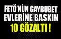 FETÖ'NÜN GAYBUBET EVLERİNE BASKIN 10 GÖZALTI...