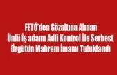 FETÖ'DEN GÖZALTINA ALINAN ÜNLÜ İŞ ADAMI ADLİ KONTROL İLE SERBEST