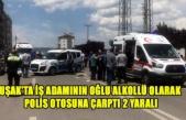 UŞAK'TA İŞ ADAMININ OĞLU ALKOLLÜ OLARAK POLİS OTOSUNA ÇARPTI 2 YARALI
