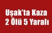 UŞAK'TA KAZA 2 ÖLÜ 5 YARALI