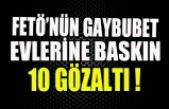 FETÖ'NÜN GAYBUBET EVLERİNE BASKIN 10 GÖZALTI !