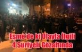 EŞME'DE Kİ OLAYLA İLGİLİ 4 SURİYELİ GÖZALTINDA