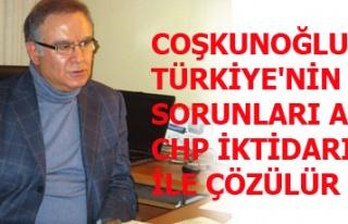 COŞKUNOĞLU: TÜRKİYE'NİN SORUNLARI ANCAK CHP...