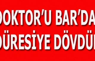 DOKTOR'U BAR'DA ÖLDÜRESİYE DÖVDÜLER