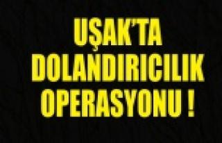 UŞAK'TA DOLANDIRICILIK OPERASYONU