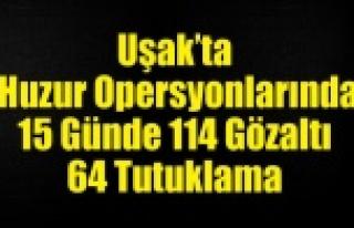 UŞAK'TA HUZUR OPERSYONLARINDA 15 GÜNDE 114...