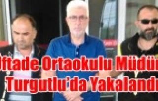 FETÖ'DEN ARANAN ÜFTADE MÜDÜRÜ TURGUTLU'DA...