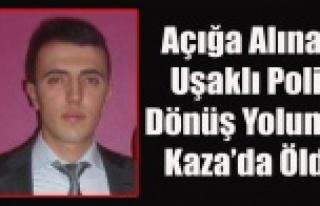 AÇIĞA ALINAN UŞAKLI POLİS DÖNÜŞ YOLUNDA KAZA...