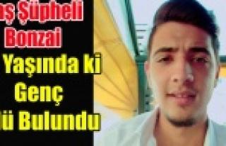 19 YAŞINDAKİ GENÇ ÖLÜ BULUNDU BONZAİ'DEN...