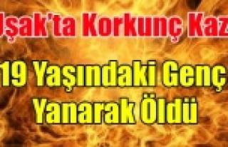 UŞAK'TA Kİ KAZA DA 19 YAŞINDAKİ GENÇ YANARAK...