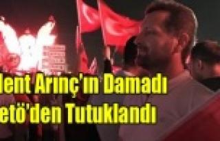 BÜLENT ARINÇ'IN DAMADI FETÖ'DEN TUTUKLANDI