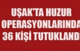UŞAK'TA HUZUR OPERASYONLARINDA 36 KİŞİ TUTUKLANDI