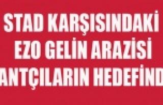 STAD KARŞISINDAKİ EZO GELİN ARAZİSİ RANTÇILARIN...