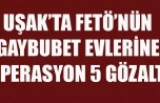 UŞAKTA FETÖ'NÜN GAYBUBET EVLERİNE OPERASYON...