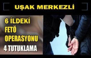 UŞAK MERKEZLİ 6 İLDEKİ FETÖ OPERASYONU 4 TUTUKLAMA