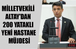 MİLLETVEKİLİ ALTAY'DAN 200 YATAKLI YENİ HASTANE...