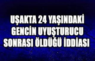 UŞAKTA 24 YAŞINDAKİ GENCİN UYUŞTURUC SONRASI...