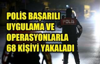 POLİS BAŞARILI UYGULAMA VE OPERASYONLARLA 68 KİŞİYİ...