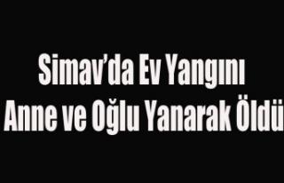 SİMAV'DA KORKUNÇ YANGIN ANNE VE OĞLU YANARAK...
