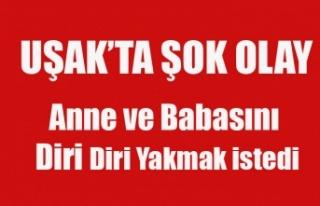 UŞAK'TA ALKOLLÜ GENÇ ANNE VE BABASINI ATEŞE...
