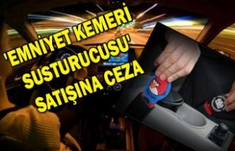 'EMNİYET KEMERİ SUSTURUCUSU' SATIŞINA CEZA