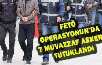 FETÖ OPERASYONUN'DA 7 MUVAZZAF ASKER  TUTUKLANDI