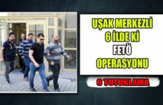 UŞAK MERKEZLİ 6 İLDE Kİ FETÖ OPERASYONU 6 TUTUKLAMA