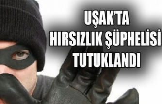 UŞAK'TA HIRSIZLIK ŞÜPHELİSİ TUTUKLANDI
