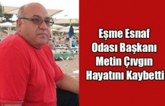 EŞME ESNAF ODASI BAŞKANI METİN ÇIVGIN HAYATINI KAYBETTİ