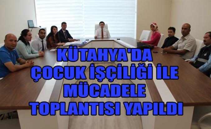 KÜTAHYA'DA ÇOCUK İŞÇİLİĞİ İLE MÜCADELE TOPLANTISI YAPILDI