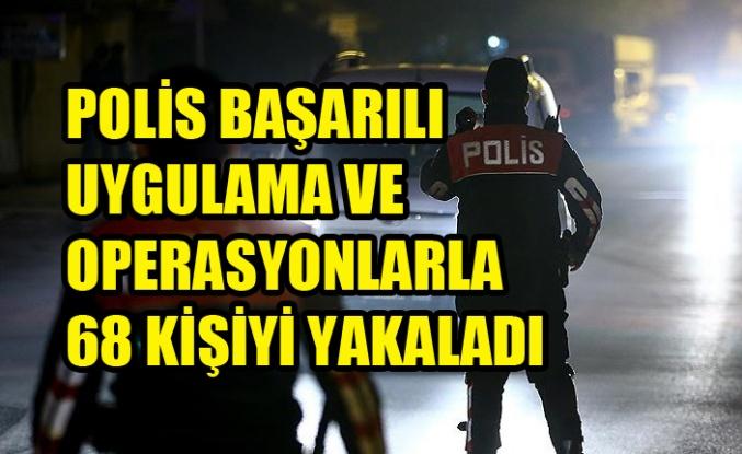 POLİS BAŞARILI UYGULAMA VE OPERASYONLARLA 68 KİŞİYİ YAKALADI