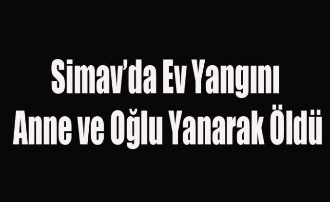 SİMAV'DA KORKUNÇ YANGIN ANNE VE OĞLU YANARAK ÖLDÜ