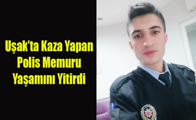 UŞAK'TA KAZA DA AĞIR YARALANAN POLİS MEMURU VEFAT ETTİ