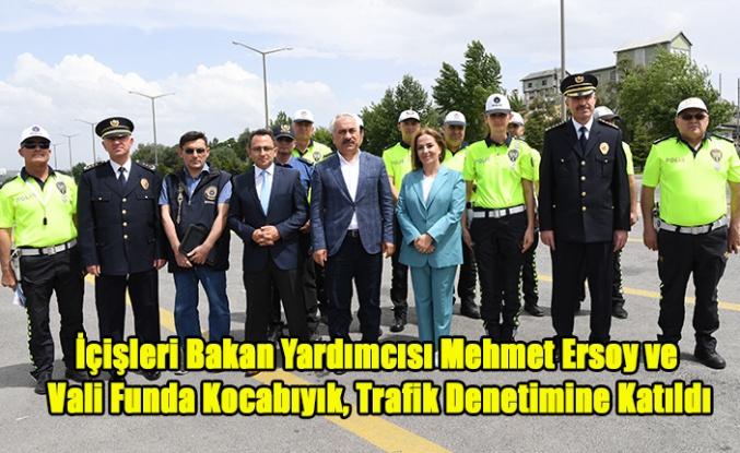 İçişleri Bakan Yardımcısı Mehmet Ersoy ve Vali Funda Kocabıyık, Trafik Denetimine Katıldı