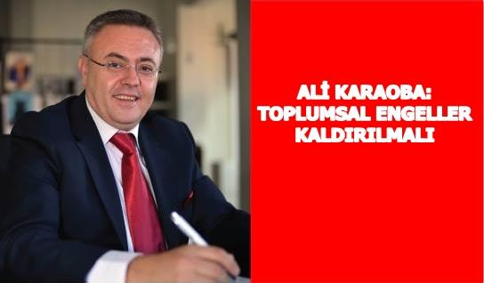 ALI KARAOBA: TOPLUMSAL ENGELLER KALDIRILMALI