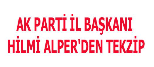 AK PARTİ İL BAŞKANI HİLMİ ALPER'DEN TEKZİP