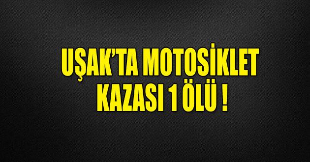 UŞAK'TA FECİ MOTOSİKLET KAZASINDA 1 ÖLÜ