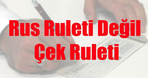 RUS RULETİ DEĞİL, ÇEK RULETİ