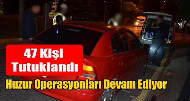 HUZUR OPERASYONLARINDA 47 KİŞİ TUTUKLANDI