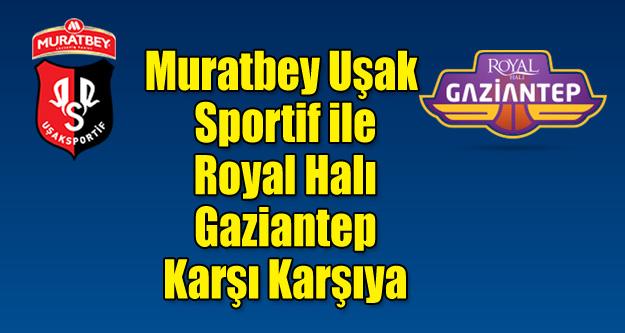 Muratbey Uşak Sportif'in rakibi Royal Halı Gaziantep