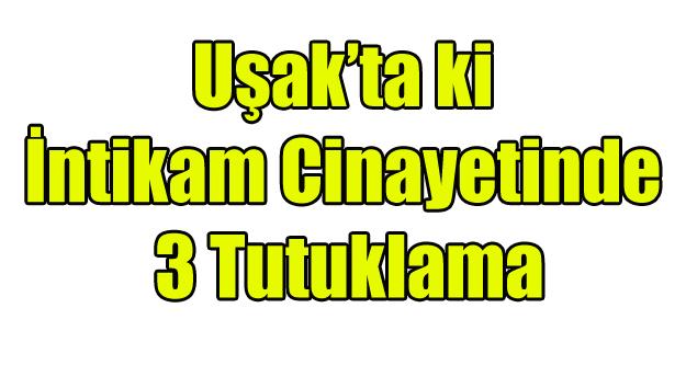 UŞAK'TA Kİ CİNAYETTE 3 TUTUKLAMA