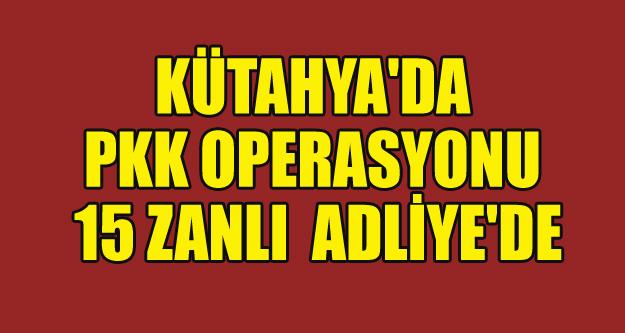 KÜTAHYA'DA PKK OPERASYONU 15 KİŞİ ADLİYE'DE