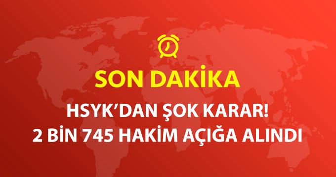 HSYK'DAN ŞOK KARAR! 2 BİN 745 HAKİMİ AÇIĞA ALDI