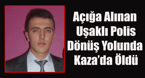 AÇIĞA ALINAN UŞAKLI POLİS DÖNÜŞ YOLUNDA KAZA DA ÖLDÜ