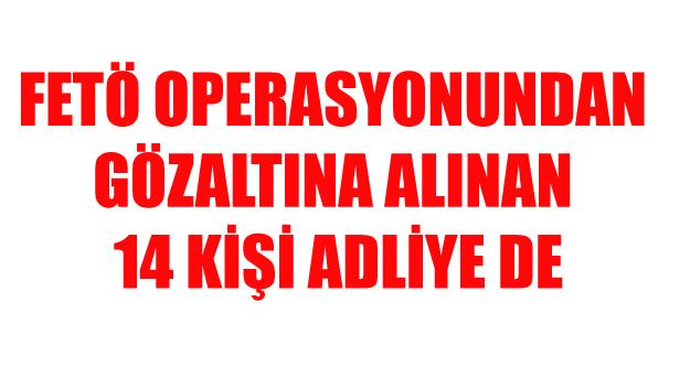 FETÖ OPERASYONUNDAN GÖZALTINA ALINAN 14 KİŞİ ADLİYEDE