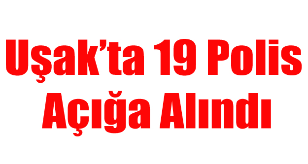 UŞAK'TA 19 POLİS AÇIĞA ALINDI