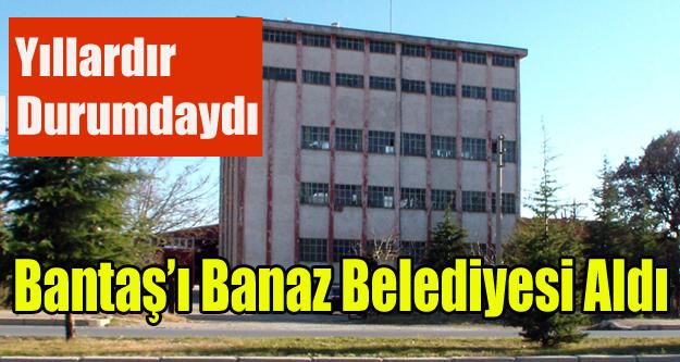 BANTAŞ'I BANAZ BELEDİYESİ SATIN ALDI