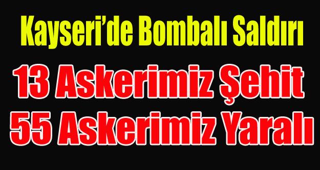 KAYSERİ'DE ASKERLERİMİZE  HAİN SALDIRI 13 ŞEHİT 55 YARALI
