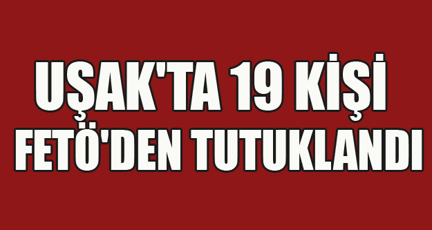 UŞAK'TA 19 KİŞİ FETÖ'DEN TUTUKLANDI